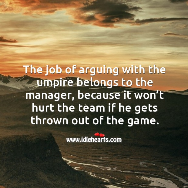 The job of arguing with the umpire belongs to the manager, because it won't hurt the Image
