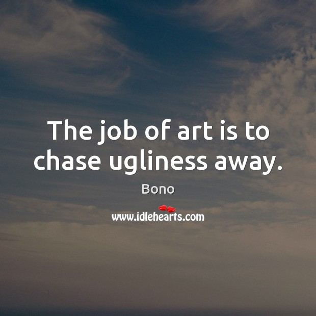 The job of art is to chase ugliness away. Bono Picture Quote