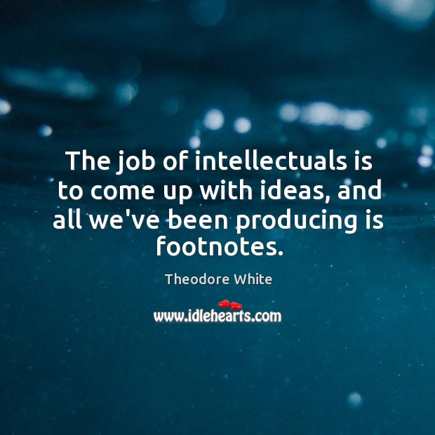 The job of intellectuals is to come up with ideas, and all Image