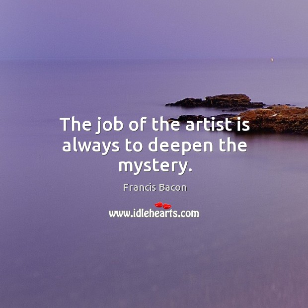 The job of the artist is always to deepen the mystery. Image