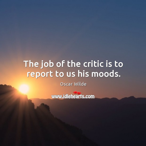 Image, The job of the critic is to report to us his moods.