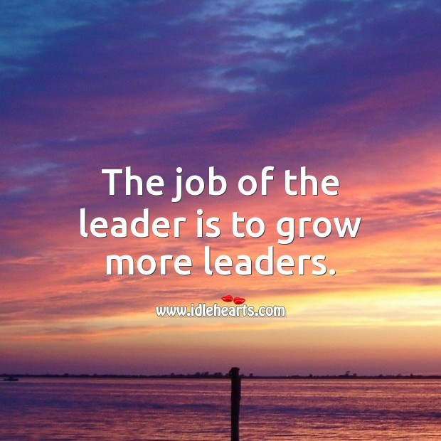 The job of the leader is to grow more leaders. Leadership Quotes Image