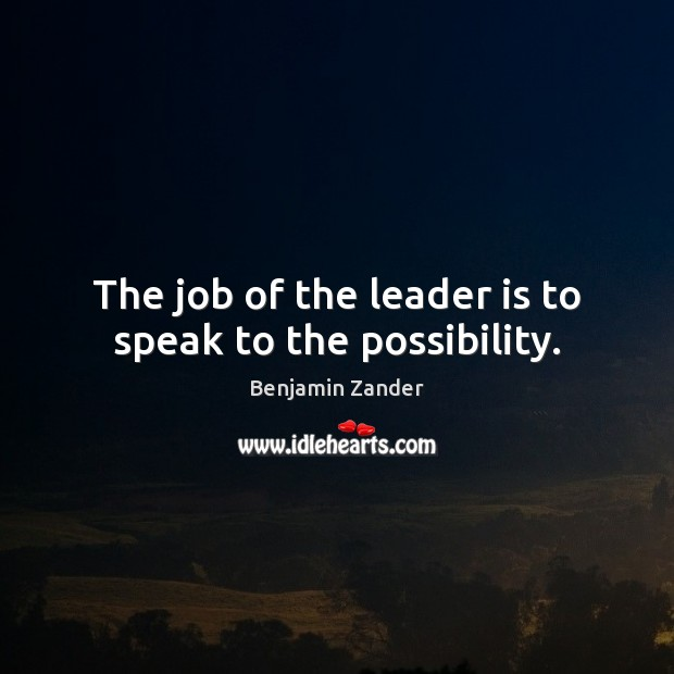The job of the leader is to speak to the possibility. Benjamin Zander Picture Quote
