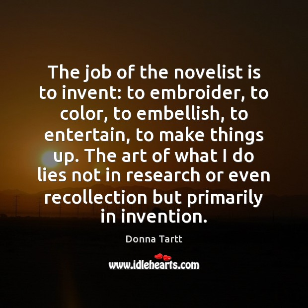 The job of the novelist is to invent: to embroider, to color, Donna Tartt Picture Quote