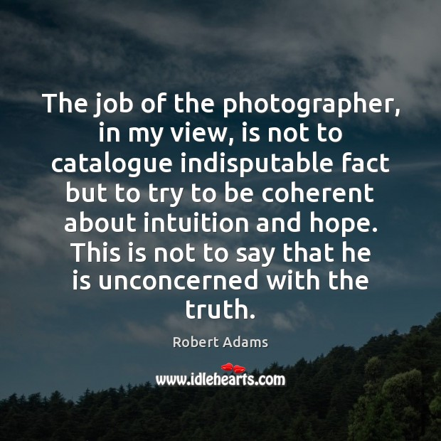 The job of the photographer, in my view, is not to catalogue Robert Adams Picture Quote