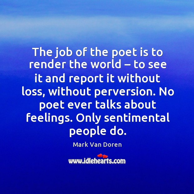 The job of the poet is to render the world – to see it and report it without loss Image