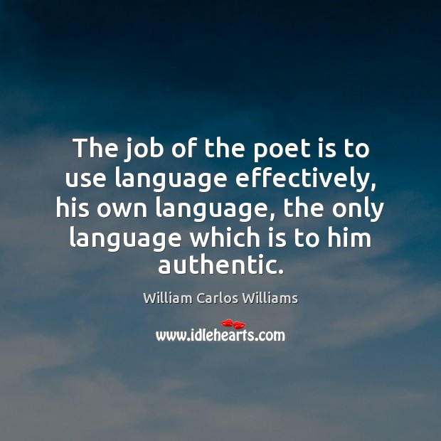 The job of the poet is to use language effectively, his own William Carlos Williams Picture Quote