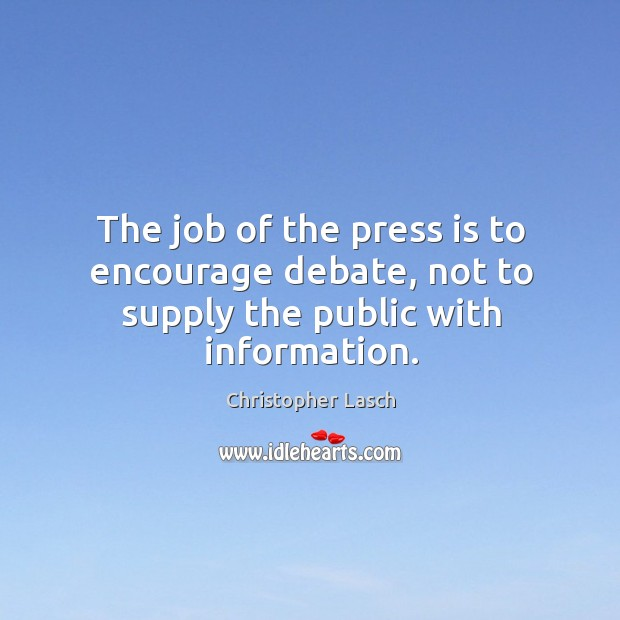 The job of the press is to encourage debate, not to supply the public with information. Christopher Lasch Picture Quote