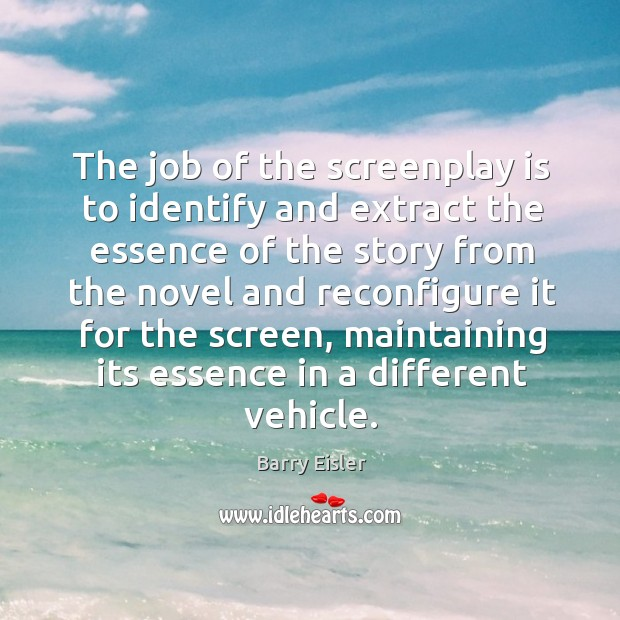 The job of the screenplay is to identify and extract the essence Image