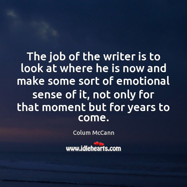 The job of the writer is to look at where he is Image