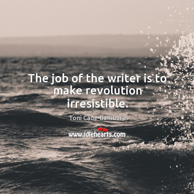 The job of the writer is to make revolution irresistible. Toni Cade Bambara Picture Quote
