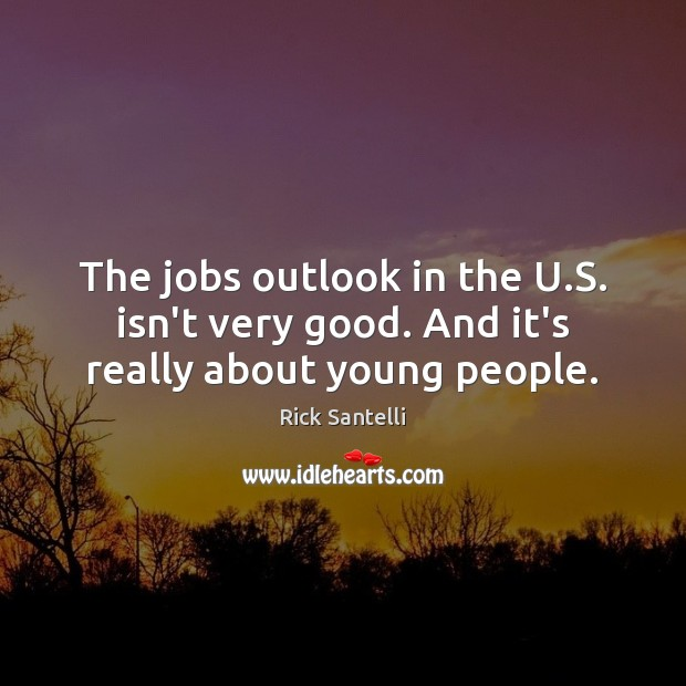 The jobs outlook in the U.S. isn't very good. And it's really about young people. Image