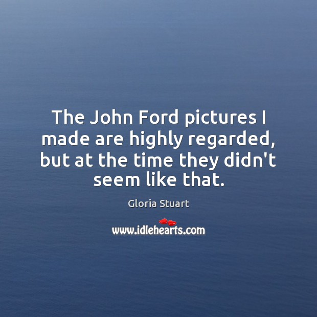 The John Ford pictures I made are highly regarded, but at the Image