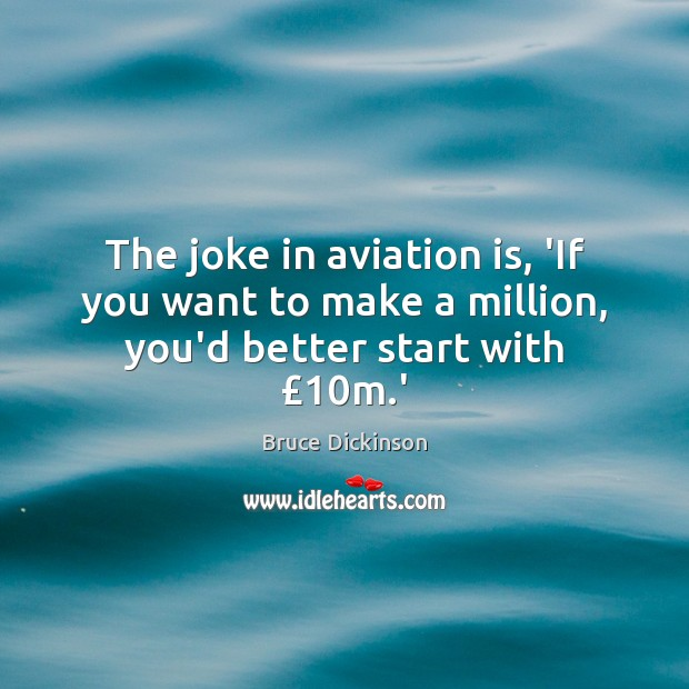 The joke in aviation is, 'If you want to make a million, you'd better start with £10m.' Bruce Dickinson Picture Quote