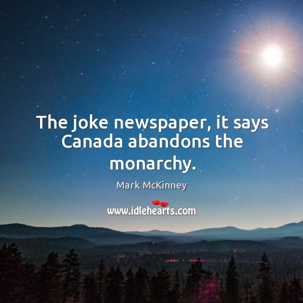The joke newspaper, it says canada abandons the monarchy. Mark McKinney Picture Quote