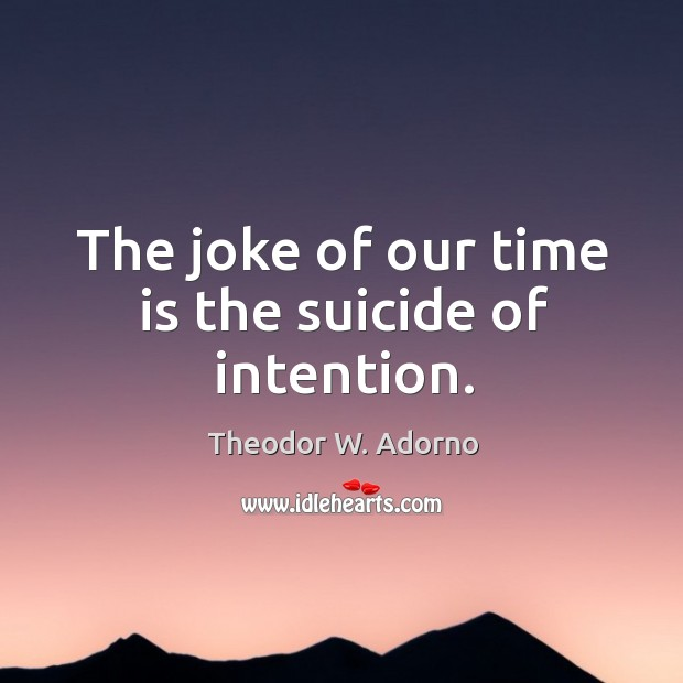 The joke of our time is the suicide of intention. Theodor W. Adorno Picture Quote