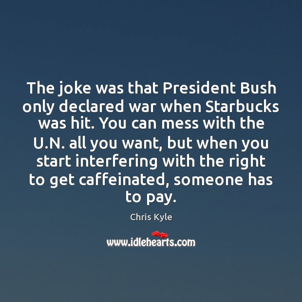 Image, The joke was that President Bush only declared war when Starbucks was