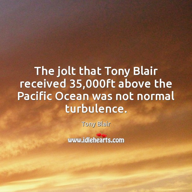 The jolt that Tony Blair received 35,000ft above the Pacific Ocean was Image