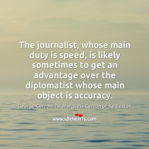 The journalist, whose main duty is speed, is likely sometimes to get Image