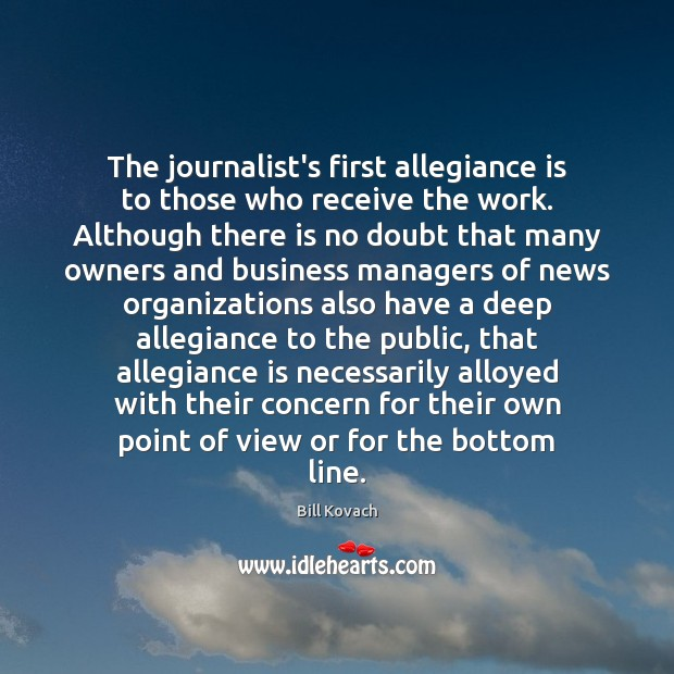 The journalist's first allegiance is to those who receive the work. Although Business Quotes Image