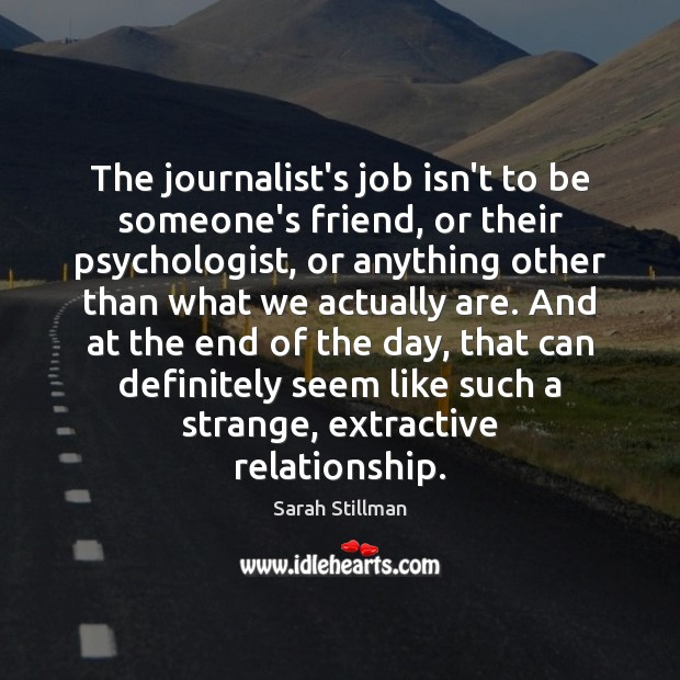 The journalist's job isn't to be someone's friend, or their psychologist, or Sarah Stillman Picture Quote