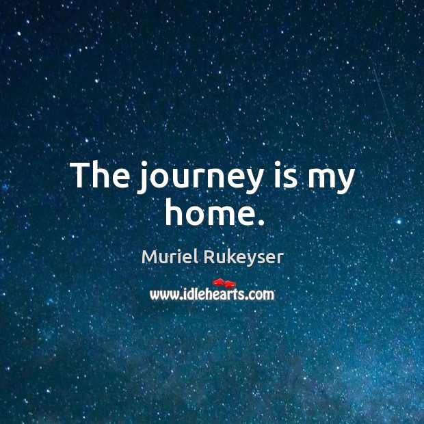 The journey is my home. Muriel Rukeyser Picture Quote