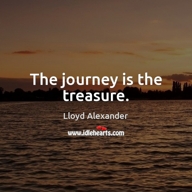 The journey is the treasure. Lloyd Alexander Picture Quote