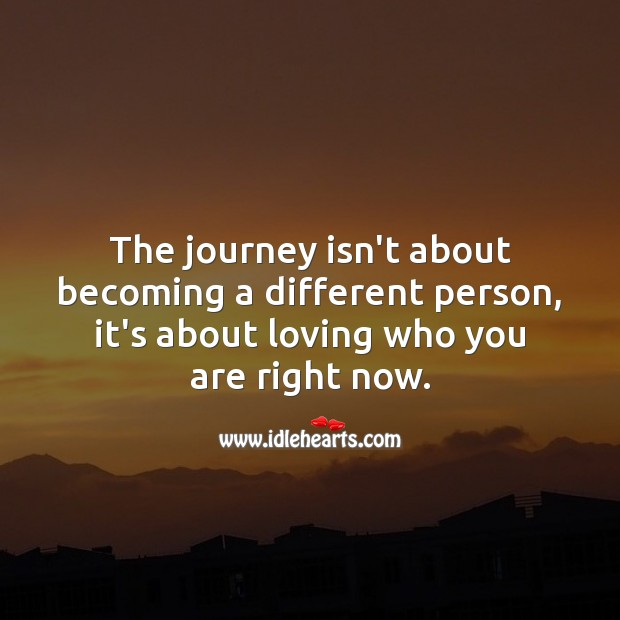 The journey isn't about becoming a different person Journey Quotes Image