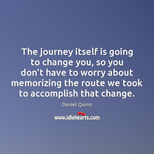 The journey itself is going to change you, so you don't Daniel Quinn Picture Quote