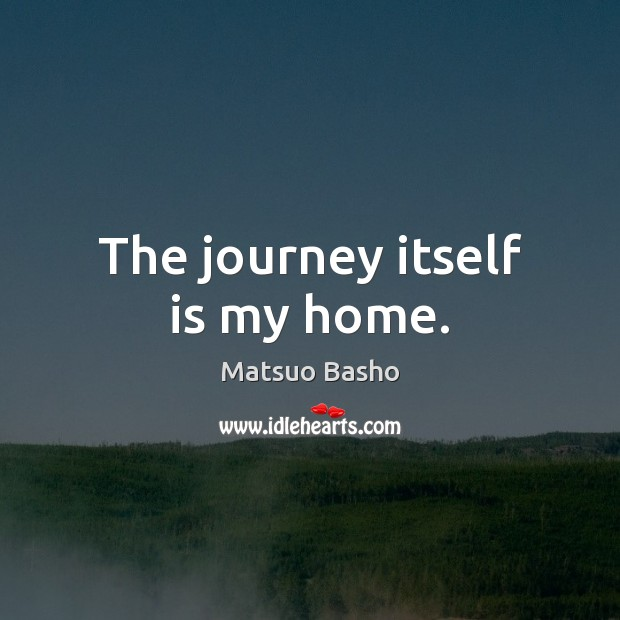 The journey itself is my home. Matsuo Basho Picture Quote