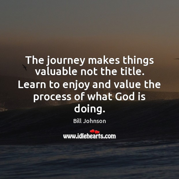 The journey makes things valuable not the title. Learn to enjoy and Bill Johnson Picture Quote