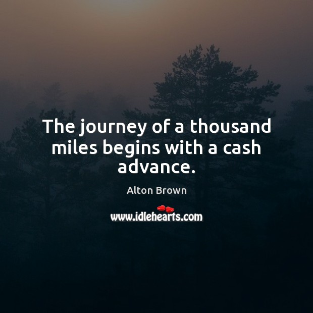 The journey of a thousand miles begins with a cash advance. Alton Brown Picture Quote