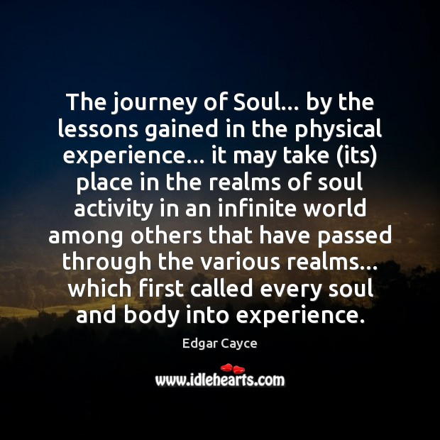 The journey of Soul… by the lessons gained in the physical experience… Edgar Cayce Picture Quote