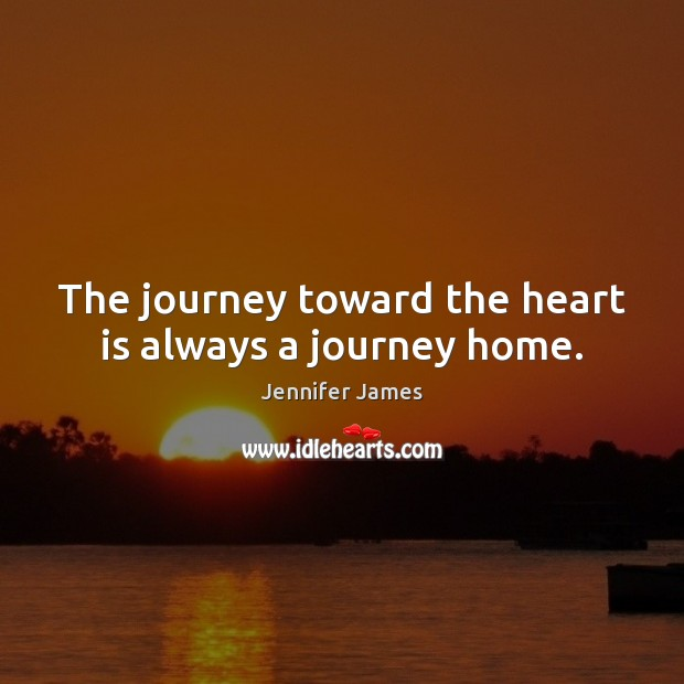 The journey toward the heart is always a journey home. Jennifer James Picture Quote
