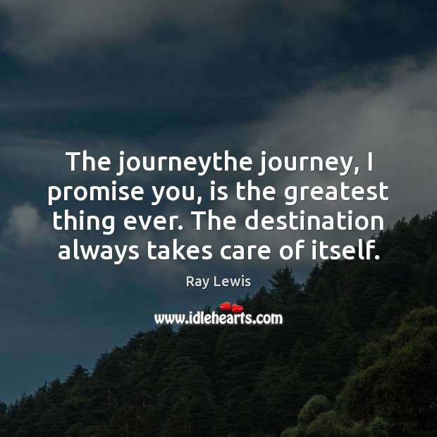 The journeythe journey, I promise you, is the greatest thing ever. The Ray Lewis Picture Quote