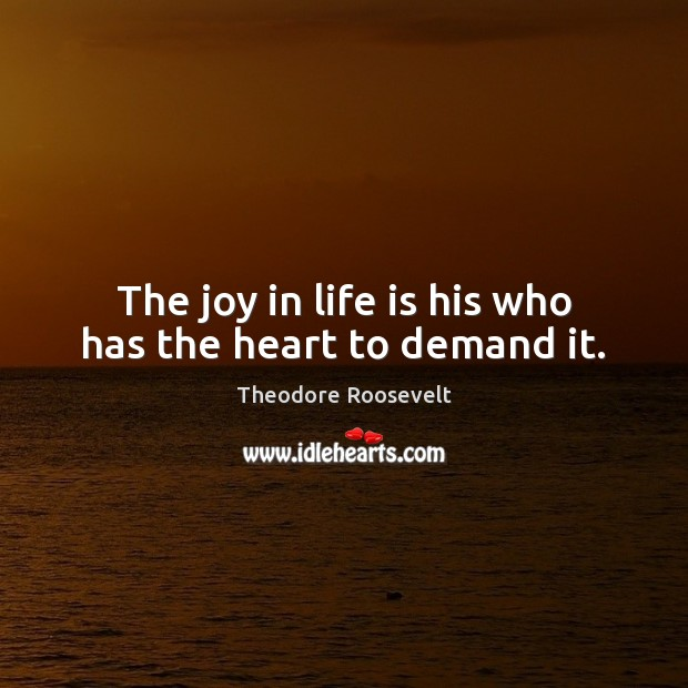 Image, The joy in life is his who has the heart to demand it.