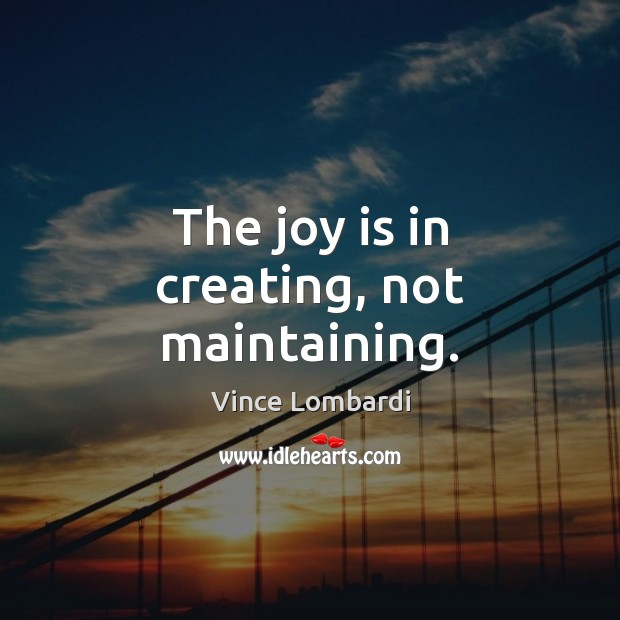 The joy is in creating, not maintaining. Vince Lombardi Picture Quote