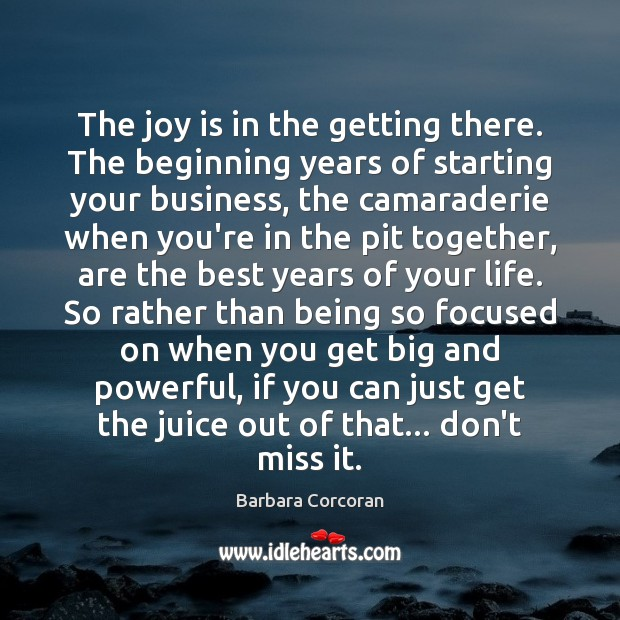 The joy is in the getting there. The beginning years of starting Joy Quotes Image