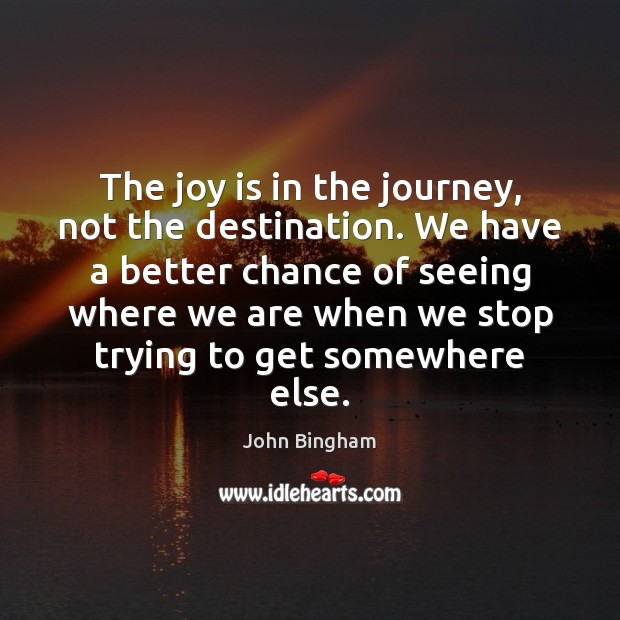 The joy is in the journey, not the destination. We have a John Bingham Picture Quote