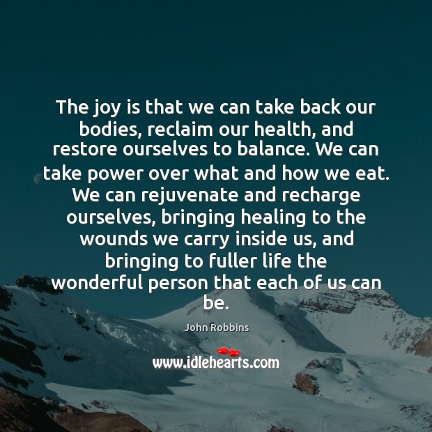 The joy is that we can take back our bodies, reclaim our John Robbins Picture Quote