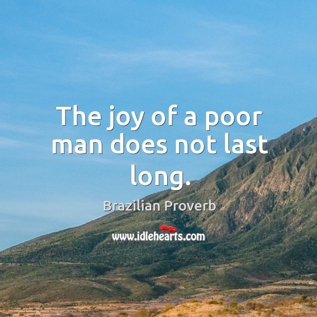 The joy of a poor man does not last long. Brazilian Proverbs Image