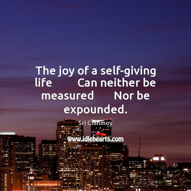 The joy of a self-giving life         Can neither be measured       Nor be expounded. Image