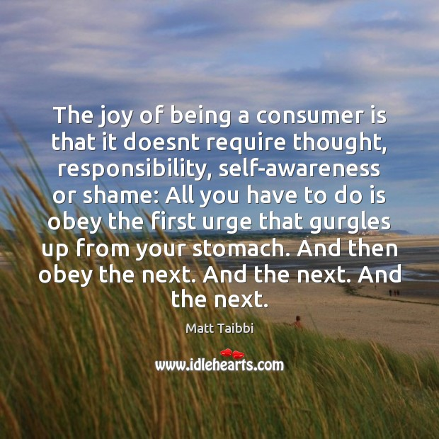 Image, The joy of being a consumer is that it doesnt require thought,