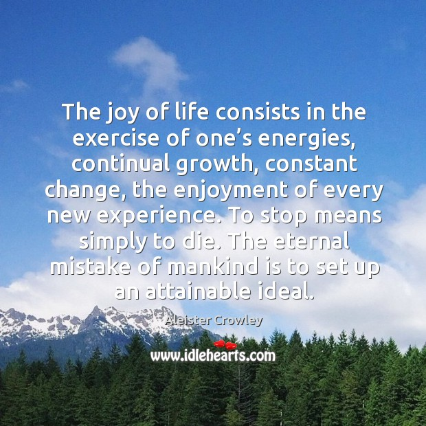 The joy of life consists in the exercise of one's energies, continual growth, constant change Image