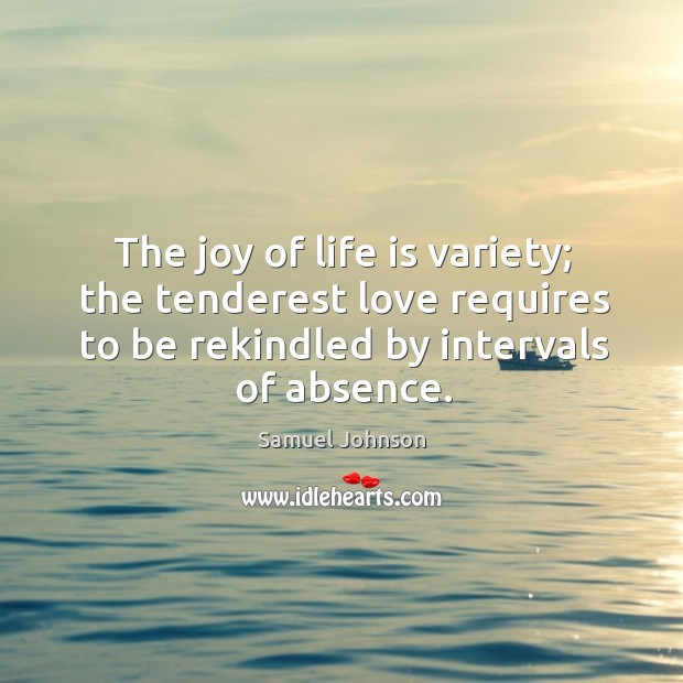 Image, The joy of life is variety; the tenderest love requires to be rekindled by intervals of absence.