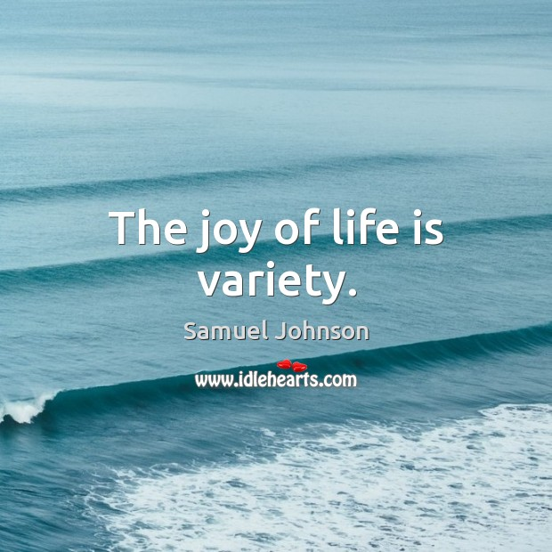 Image, The joy of life is variety.