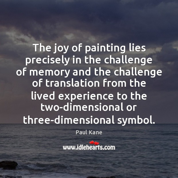 The joy of painting lies precisely in the challenge of memory and Paul Kane Picture Quote