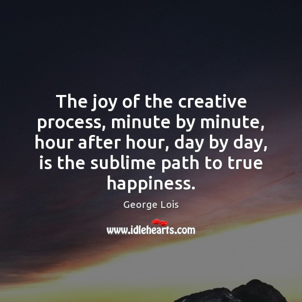 Image, The joy of the creative process, minute by minute, hour after hour,