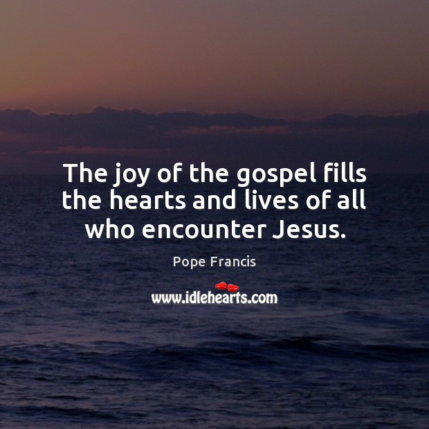 The joy of the gospel fills the hearts and lives of all who encounter Jesus. Image
