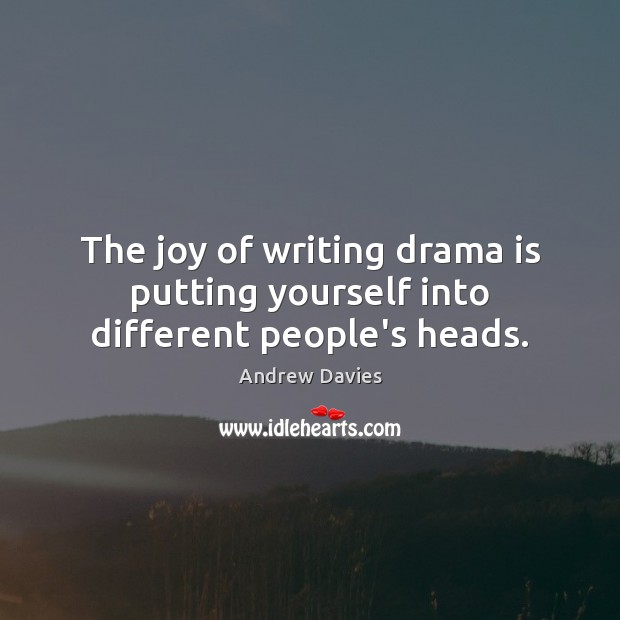 The joy of writing drama is putting yourself into different people's heads. Image